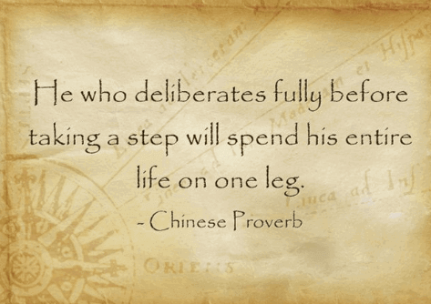 Chinese Proverb : He Who Deliberates Fully Before  Taking A Step Will Spend His Entire  Life On One Leg.